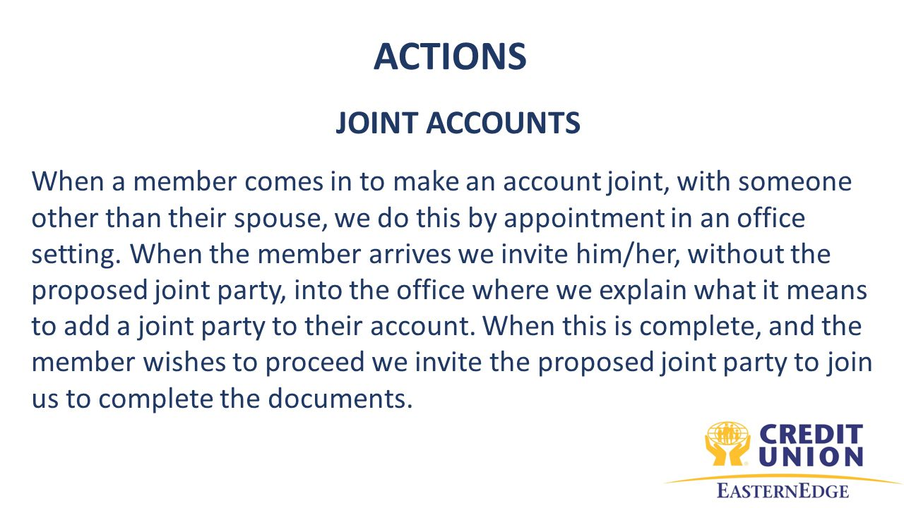 ACTIONS JOINT ACCOUNTS When a member comes in to make an account joint, with someone other than their spouse, we do this by appointment in an office setting.