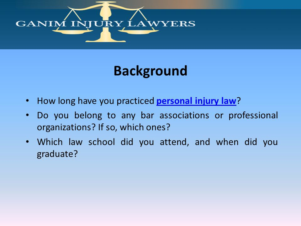 Background How long have you practiced personal injury law?personal injury law Do you belong to any bar associations or professional organizations.
