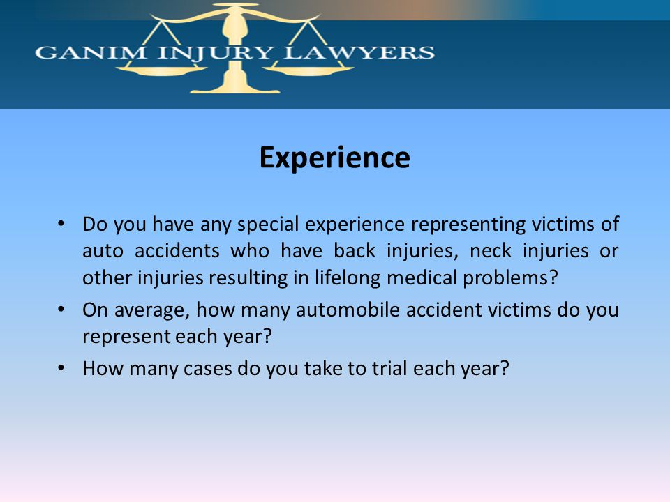 Experience Do you have any special experience representing victims of auto accidents who have back injuries, neck injuries or other injuries resulting in lifelong medical problems.