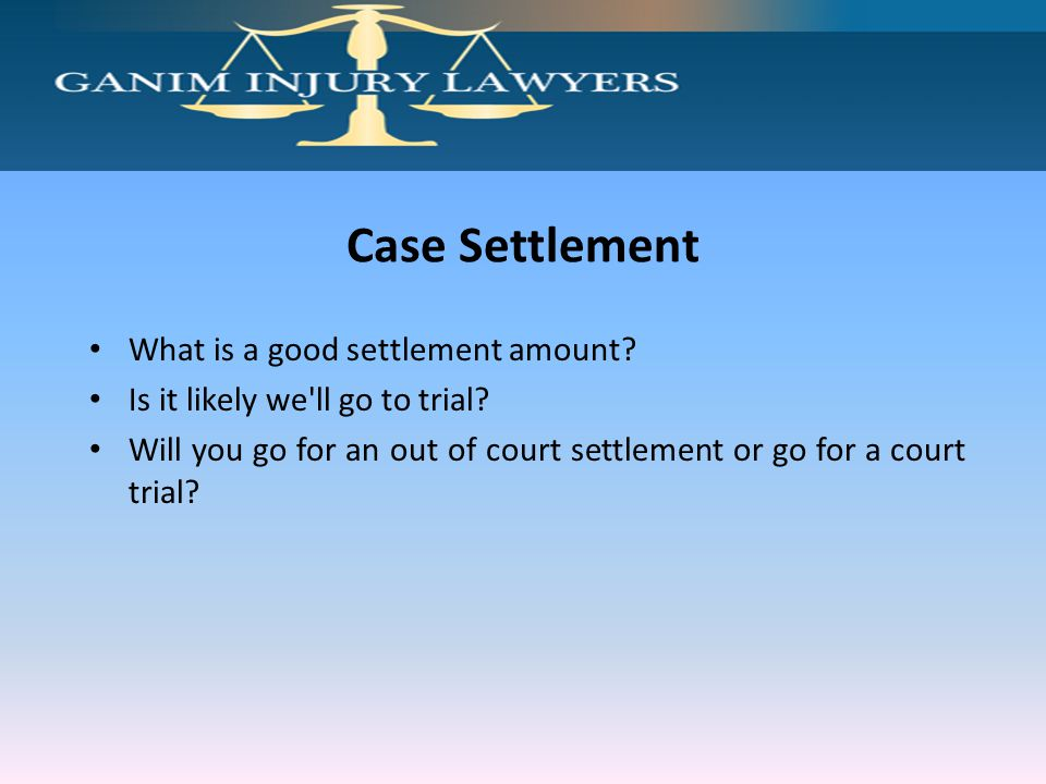 Case Settlement What is a good settlement amount? Is it likely we'll go to trial? Will you go for an out of court settlement or go for a court trial?