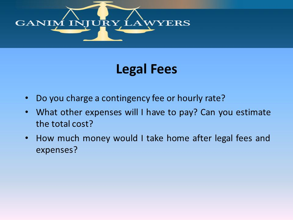 Legal Fees Do you charge a contingency fee or hourly rate? What other expenses will I have to pay? Can you estimate the total cost? How much money wou