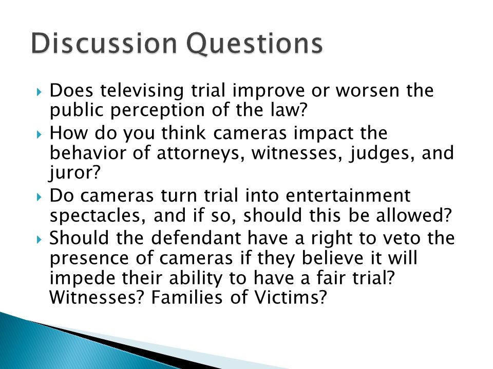  Does televising trial improve or worsen the public perception of the law?  How do you think cameras impact the behavior of attorneys, witnesses, ju