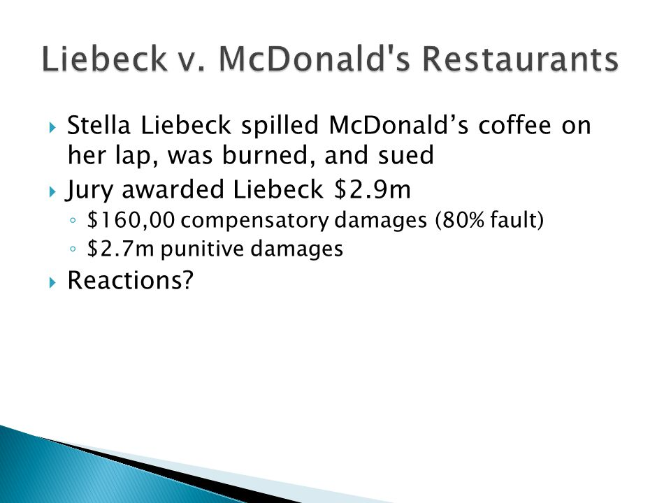  The other side of the story ◦ Liebeck was 79 and wearing sweatpants ◦ The coffee was 180-190 degrees  Coffee served at home is generally 135 to 140 degrees  Liquids can cause third-degree burns to skin in:  2 to 3 seconds at 190 degrees  12 to 15 seconds at 180 degrees  20 seconds at 160 degrees ◦ Suffered third-degree burns over her inner thighs, perineum, buttocks, and genital and groin areas.