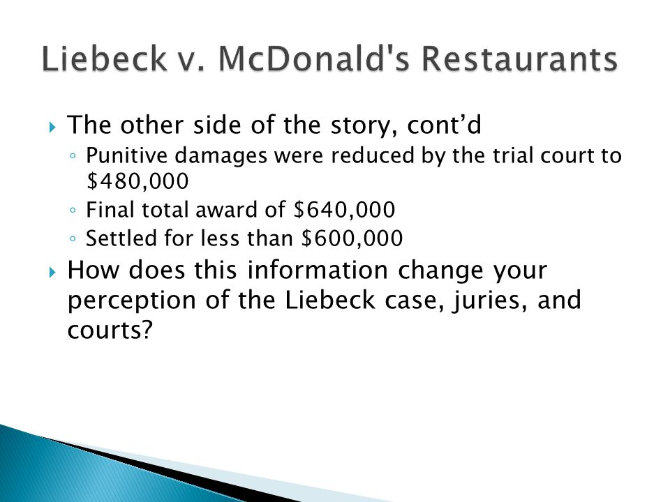  The other side of the story, cont'd ◦ Punitive damages were reduced by the trial court to $480,000 ◦ Final total award of $640,000 ◦ Settled for less than $600,000  How does this information change your perception of the Liebeck case, juries, and courts