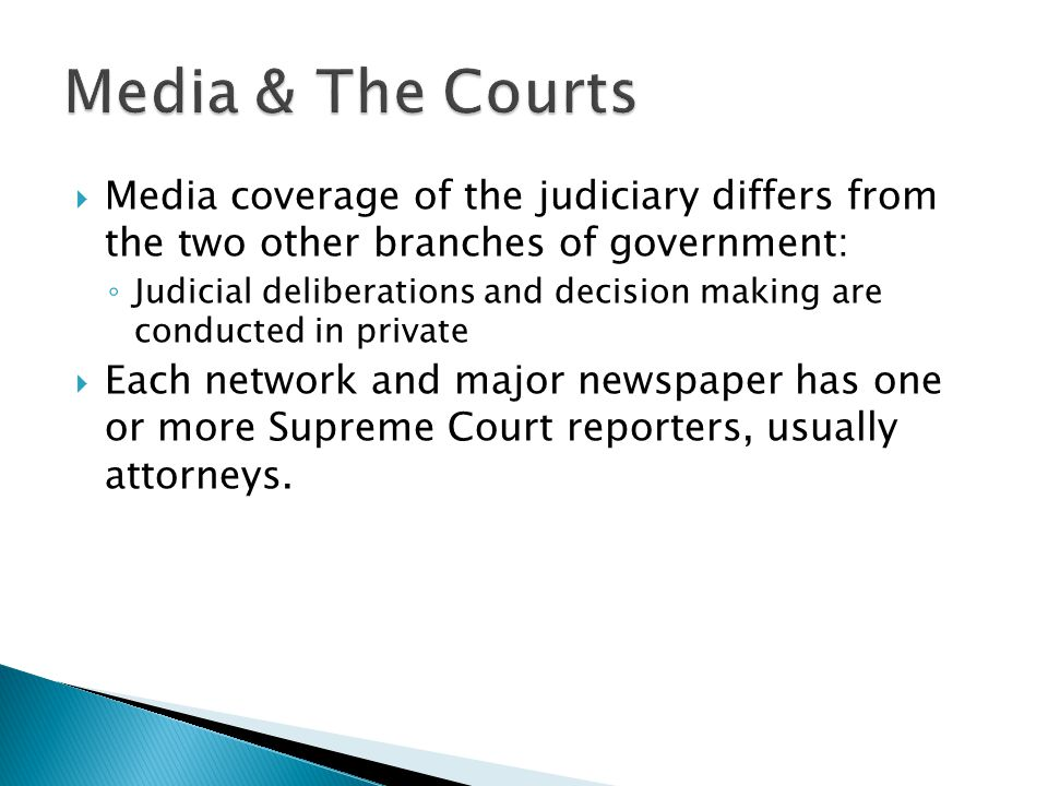  Media coverage of the judiciary differs from the two other branches of government: ◦ Judicial deliberations and decision making are conducted in private  Each network and major newspaper has one or more Supreme Court reporters, usually attorneys.