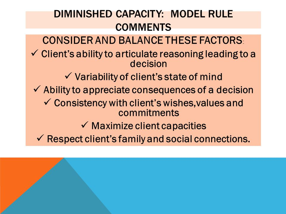 DIMINISHED CAPACITY: MODEL RULE COMMENTS CONSIDER AND BALANCE THESE FACTORS : Client's ability to articulate reasoning leading to a decision Variability of client's state of mind Ability to appreciate consequences of a decision Consistency with client's wishes,values and commitments Maximize client capacities Respect client's family and social connections.