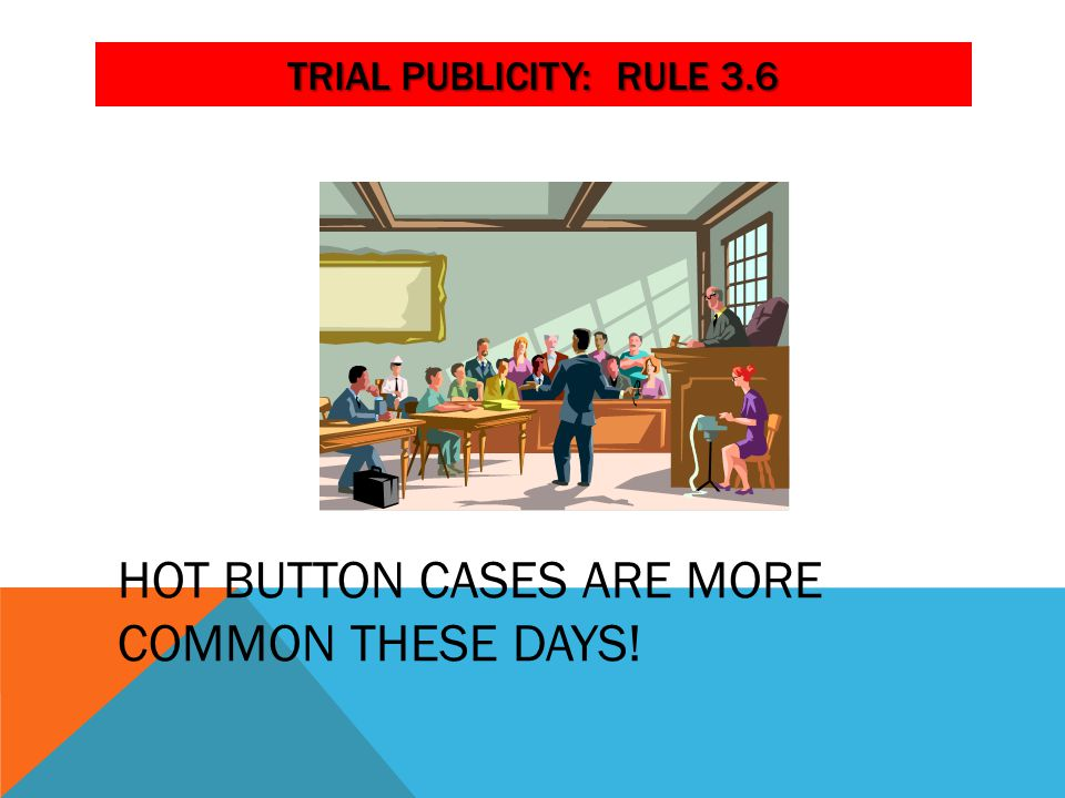 TRIAL PUBLICITY: RULE 3.6 HOT BUTTON CASES ARE MORE COMMON THESE DAYS!