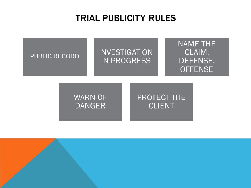 TRIAL PUBLICITY RULES PUBLIC RECORD INVESTIGATION IN PROGRESS NAME THE CLAIM, DEFENSE, OFFENSE WARN OF DANGER PROTECT THE CLIENT