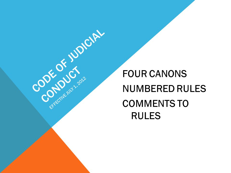 CODE OF JUDICIAL CONDUCT FOUR CANONS NUMBERED RULES COMMENTS TO RULES EFFECTIVE JULY 1, 2012