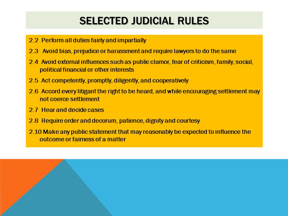 SELECTED JUDICIAL RULES 2.2 Perform all duties fairly and impartially 2.3 Avoid bias, prejudice or harassment and require lawyers to do the same 2.4 Avoid external influences such as public clamor, fear of criticism, family, social, political financial or other interests 2.5 Act competently, promptly, diligently, and cooperatively 2.6 Accord every litigant the right to be heard, and while encouraging settlement may not coerce settlement 2.7 Hear and decide cases 2.8 Require order and decorum, patience, dignity and courtesy 2.10 Make any public statement that may reasonably be expected to influence the outcome or fairness of a matter