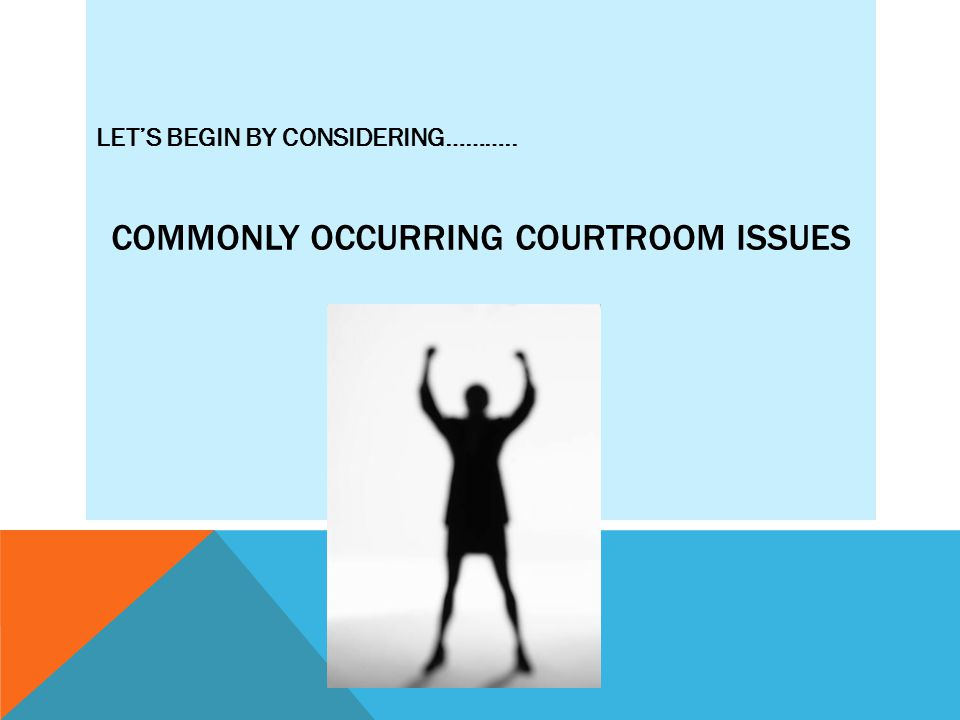 COMMONLY OCCURRING COURTROOM ISSUES LET'S BEGIN BY CONSIDERING………..