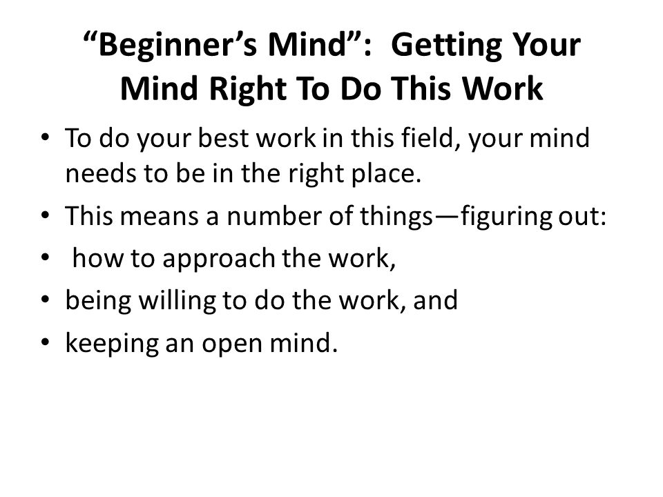 """Beginner's Mind"": Getting Your Mind Right To Do This Work To do your best work in this field, your mind needs to be in the right place. This means a"