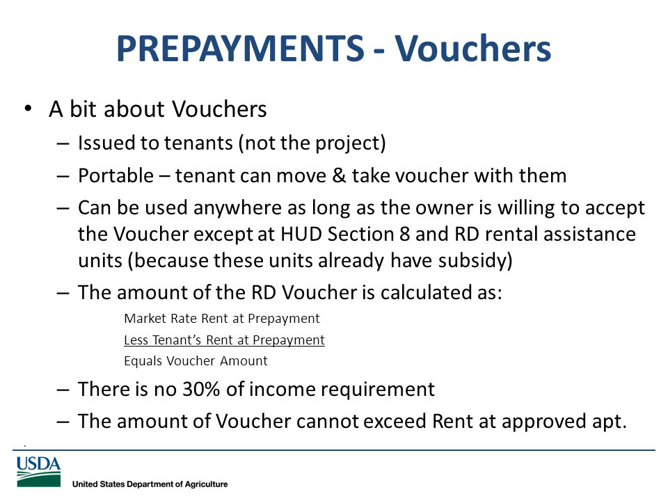 _____________________________________________________________________________ PREPAYMENTS - Vouchers A bit about Vouchers – Issued to tenants (not the project) – Portable – tenant can move & take voucher with them – Can be used anywhere as long as the owner is willing to accept the Voucher except at HUD Section 8 and RD rental assistance units (because these units already have subsidy) – The amount of the RD Voucher is calculated as: Market Rate Rent at Prepayment Less Tenant's Rent at Prepayment Equals Voucher Amount – There is no 30% of income requirement – The amount of Voucher cannot exceed Rent at approved apt..