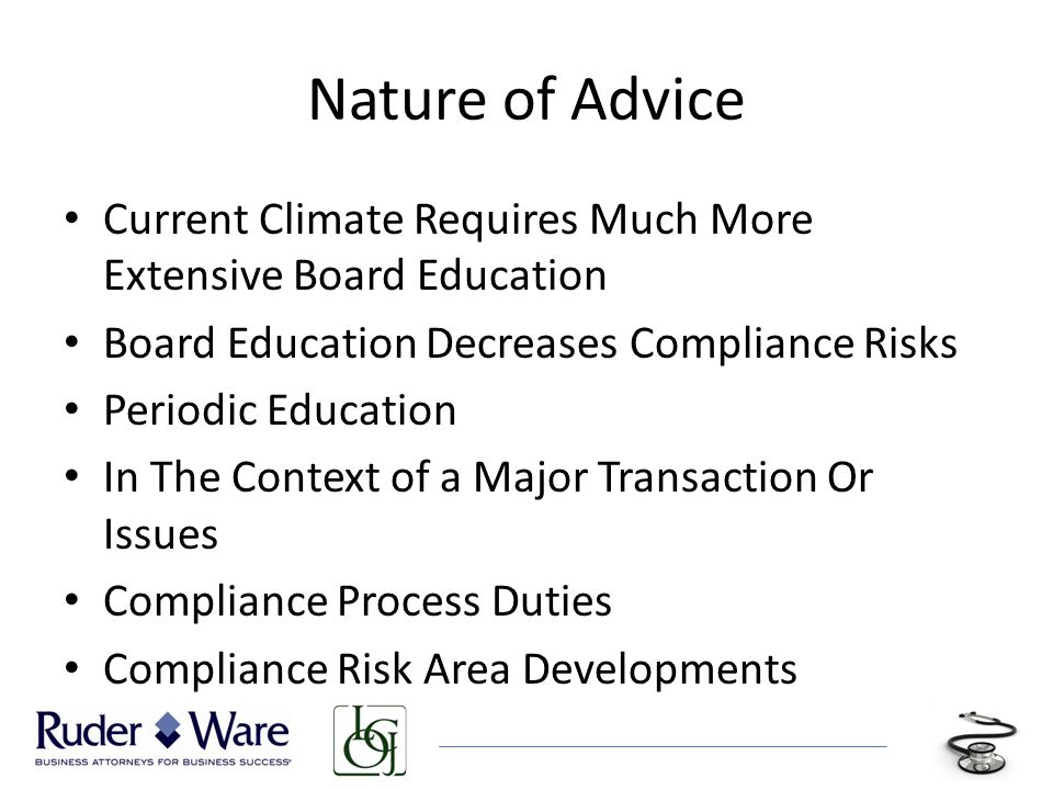 Nature of Advice Current Climate Requires Much More Extensive Board Education Board Education Decreases Compliance Risks Periodic Education In The Context of a Major Transaction Or Issues Compliance Process Duties Compliance Risk Area Developments