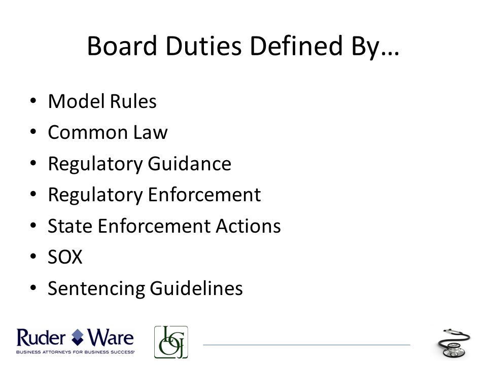 Board Duties Defined By… Model Rules Common Law Regulatory Guidance Regulatory Enforcement State Enforcement Actions SOX Sentencing Guidelines