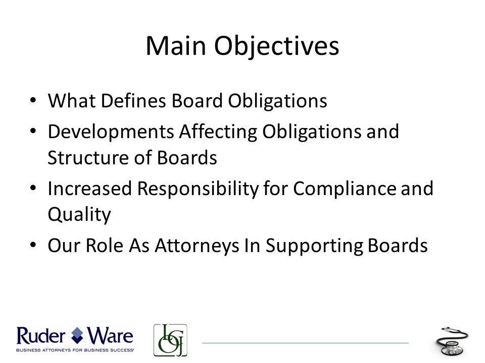 Main Objectives What Defines Board Obligations Developments Affecting Obligations and Structure of Boards Increased Responsibility for Compliance and Quality Our Role As Attorneys In Supporting Boards