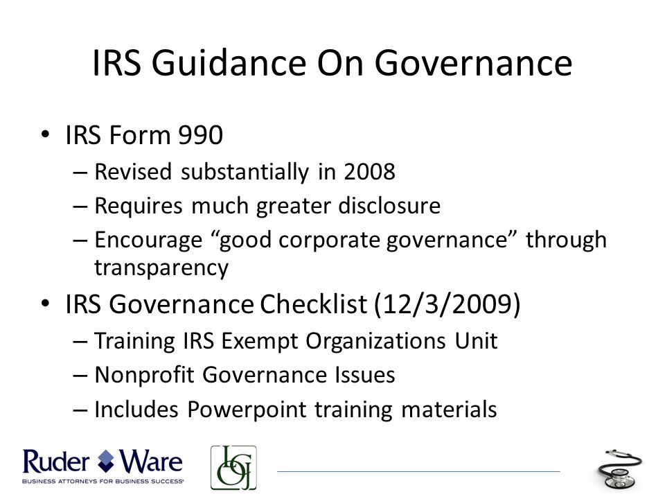 IRS Guidance On Governance IRS Form 990 – Revised substantially in 2008 – Requires much greater disclosure – Encourage good corporate governance through transparency IRS Governance Checklist (12/3/2009) – Training IRS Exempt Organizations Unit – Nonprofit Governance Issues – Includes Powerpoint training materials