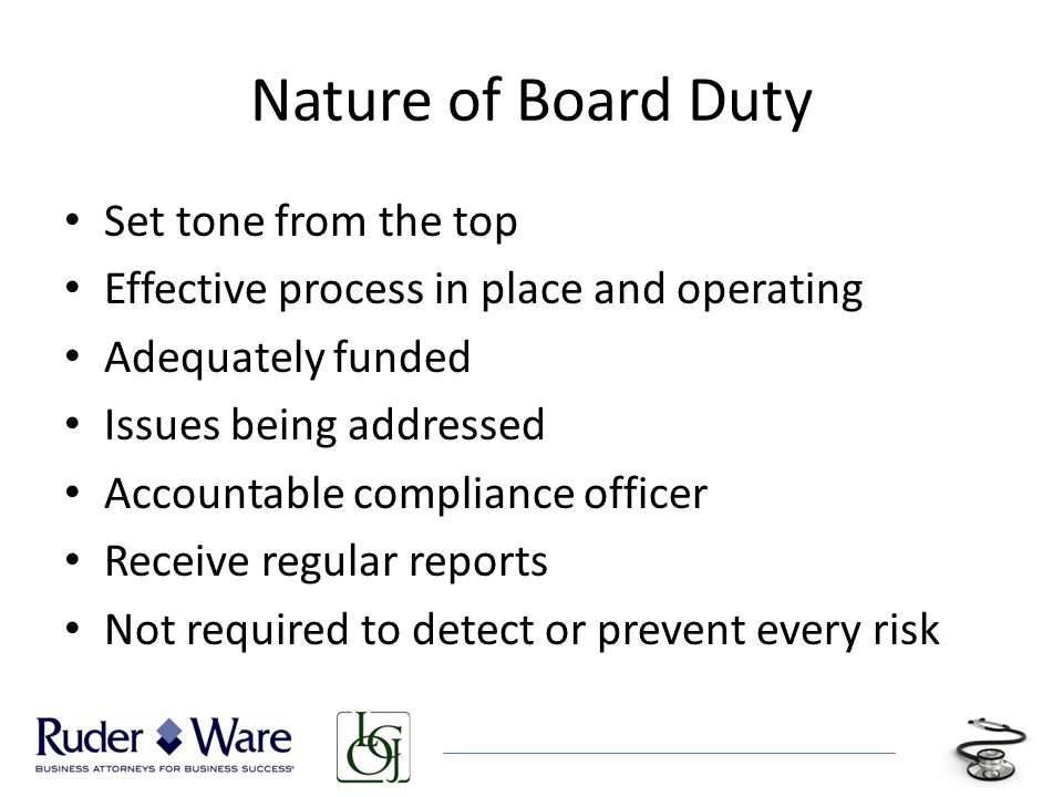 Nature of Board Duty Set tone from the top Effective process in place and operating Adequately funded Issues being addressed Accountable compliance officer Receive regular reports Not required to detect or prevent every risk