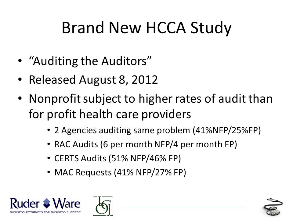 Brand New HCCA Study Auditing the Auditors Released August 8, 2012 Nonprofit subject to higher rates of audit than for profit health care providers 2 Agencies auditing same problem (41%NFP/25%FP) RAC Audits (6 per month NFP/4 per month FP) CERTS Audits (51% NFP/46% FP) MAC Requests (41% NFP/27% FP)
