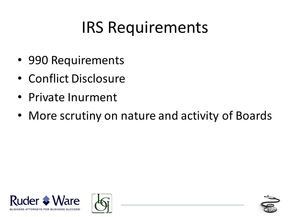 IRS Requirements 990 Requirements Conflict Disclosure Private Inurment More scrutiny on nature and activity of Boards