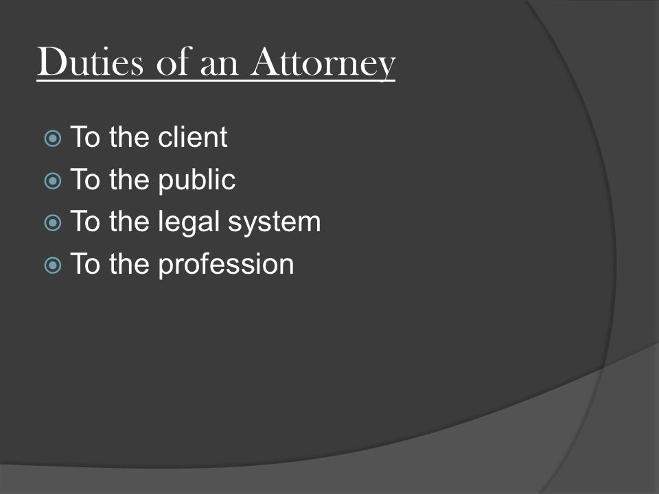 Duties of an Attorney  To the client  To the public  To the legal system  To the profession