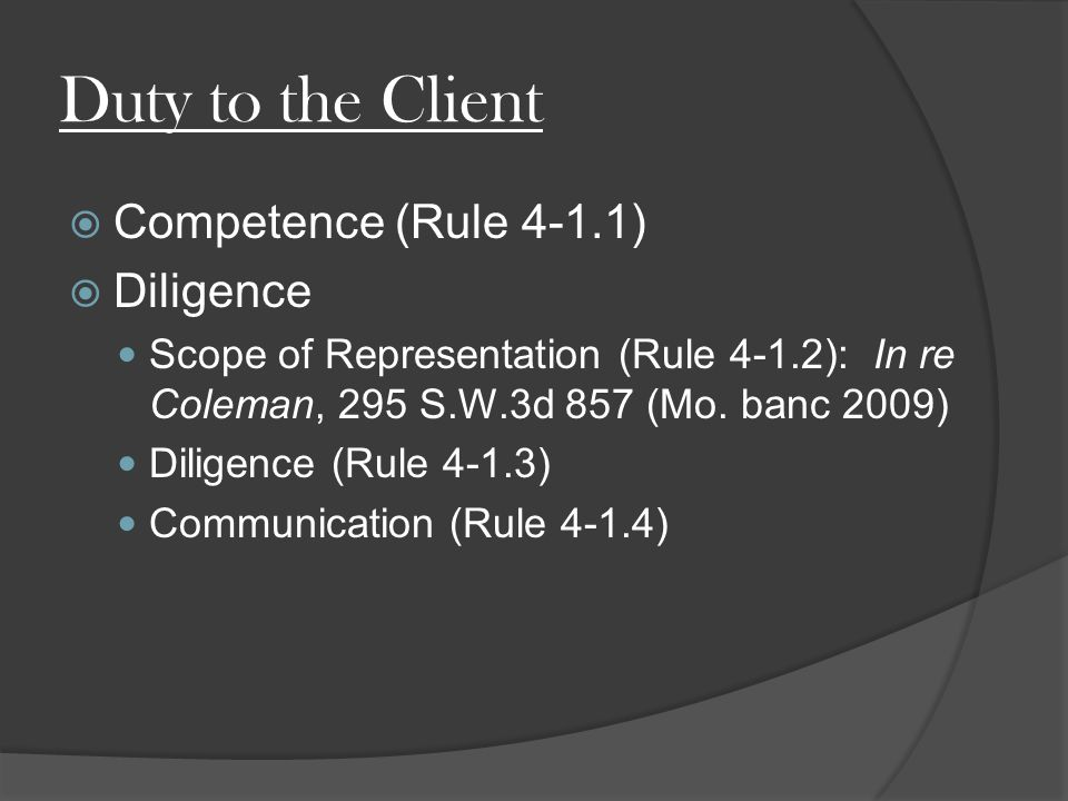 Duty to the Client  Competence (Rule 4-1.1)  Diligence Scope of Representation (Rule 4-1.2): In re Coleman, 295 S.W.3d 857 (Mo.