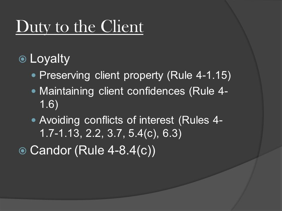 Duty to the Client  Loyalty Preserving client property (Rule ) Maintaining client confidences (Rule ) Avoiding conflicts of interest (Rules , 2.2, 3.7, 5.4(c), 6.3)  Candor (Rule 4-8.4(c))
