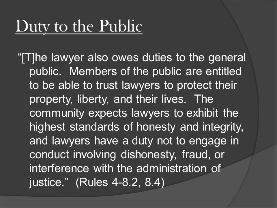 Duty to the Public [T]he lawyer also owes duties to the general public.