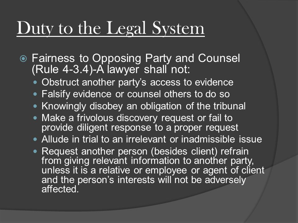 Duty to the Legal System  Fairness to Opposing Party and Counsel (Rule 4-3.4)-A lawyer shall not: Obstruct another party's access to evidence Falsify evidence or counsel others to do so Knowingly disobey an obligation of the tribunal Make a frivolous discovery request or fail to provide diligent response to a proper request Allude in trial to an irrelevant or inadmissible issue Request another person (besides client) refrain from giving relevant information to another party, unless it is a relative or employee or agent of client and the person's interests will not be adversely affected.