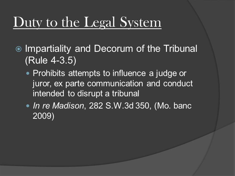 Duty to the Legal System  Impartiality and Decorum of the Tribunal (Rule 4-3.5) Prohibits attempts to influence a judge or juror, ex parte communication and conduct intended to disrupt a tribunal In re Madison, 282 S.W.3d 350, (Mo.