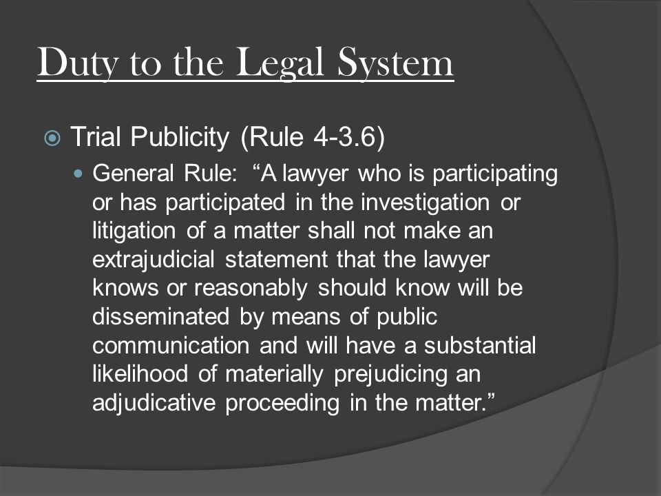 Duty to the Legal System  Trial Publicity (Rule 4-3.6) General Rule: A lawyer who is participating or has participated in the investigation or litigation of a matter shall not make an extrajudicial statement that the lawyer knows or reasonably should know will be disseminated by means of public communication and will have a substantial likelihood of materially prejudicing an adjudicative proceeding in the matter.