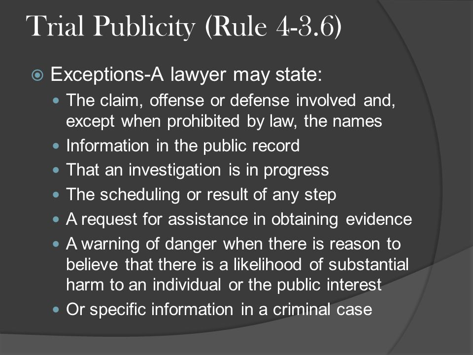 Trial Publicity (Rule 4-3.6)  Exceptions-A lawyer may state: The claim, offense or defense involved and, except when prohibited by law, the names Information in the public record That an investigation is in progress The scheduling or result of any step A request for assistance in obtaining evidence A warning of danger when there is reason to believe that there is a likelihood of substantial harm to an individual or the public interest Or specific information in a criminal case