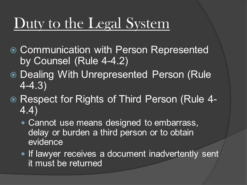 Duty to the Legal System  Communication with Person Represented by Counsel (Rule 4-4.2)  Dealing With Unrepresented Person (Rule 4-4.3)  Respect for Rights of Third Person (Rule ) Cannot use means designed to embarrass, delay or burden a third person or to obtain evidence If lawyer receives a document inadvertently sent it must be returned