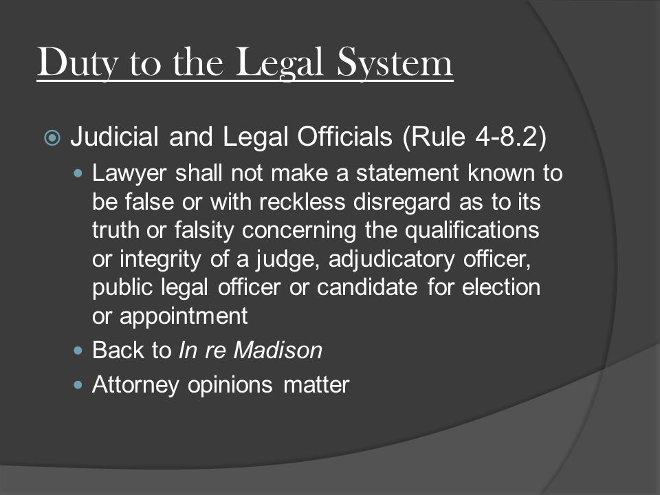 Duty to the Legal System  Judicial and Legal Officials (Rule 4-8.2) Lawyer shall not make a statement known to be false or with reckless disregard as to its truth or falsity concerning the qualifications or integrity of a judge, adjudicatory officer, public legal officer or candidate for election or appointment Back to In re Madison Attorney opinions matter