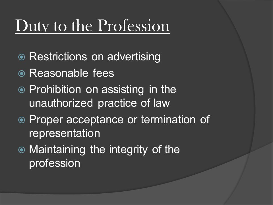 Duty to the Profession  Restrictions on advertising  Reasonable fees  Prohibition on assisting in the unauthorized practice of law  Proper acceptance or termination of representation  Maintaining the integrity of the profession