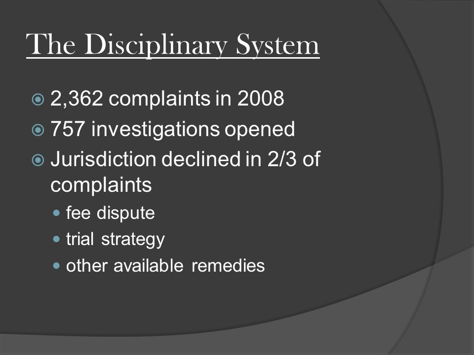 The Disciplinary System  2,362 complaints in 2008  757 investigations opened  Jurisdiction declined in 2/3 of complaints fee dispute trial strategy other available remedies