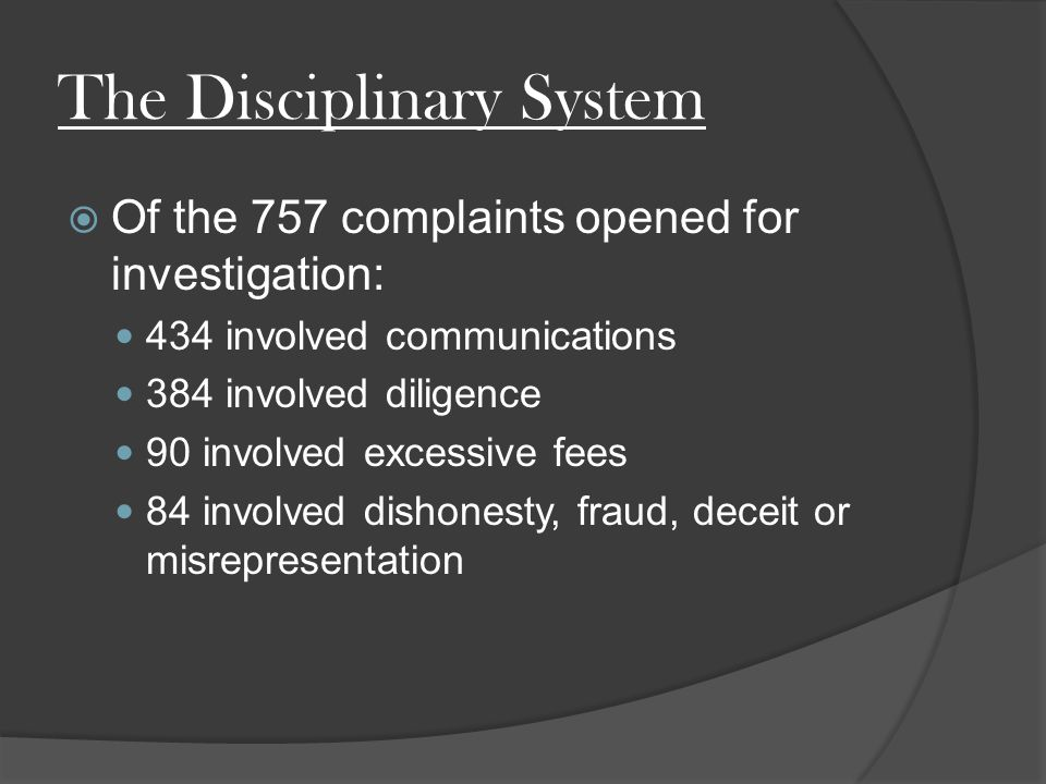The Disciplinary System  Of the 757 complaints opened for investigation: 434 involved communications 384 involved diligence 90 involved excessive fees 84 involved dishonesty, fraud, deceit or misrepresentation