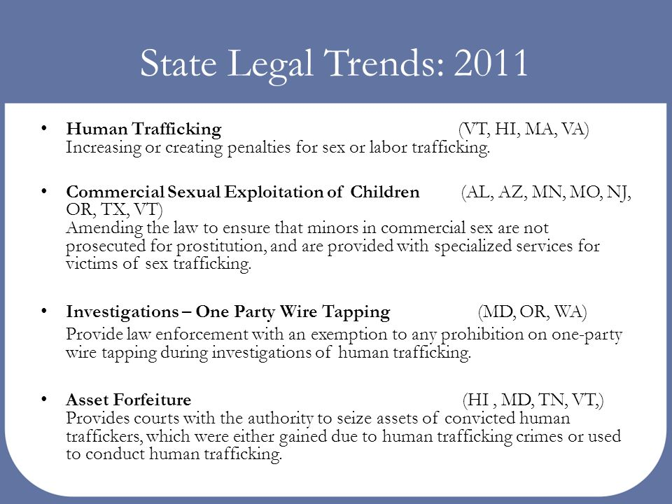 State Legal Trends: 2011 Human Trafficking (VT, HI, MA, VA) Increasing or creating penalties for sex or labor trafficking. Commercial Sexual Exploitat