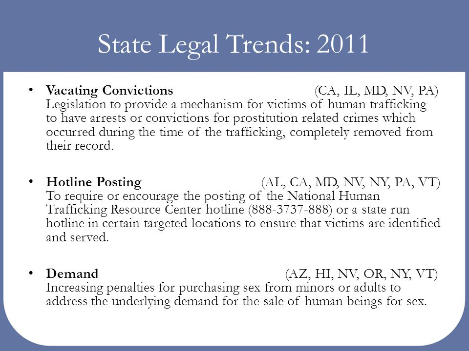 State Legal Trends: 2011 Vacating Convictions (CA, IL, MD, NV, PA) Legislation to provide a mechanism for victims of human trafficking to have arrests