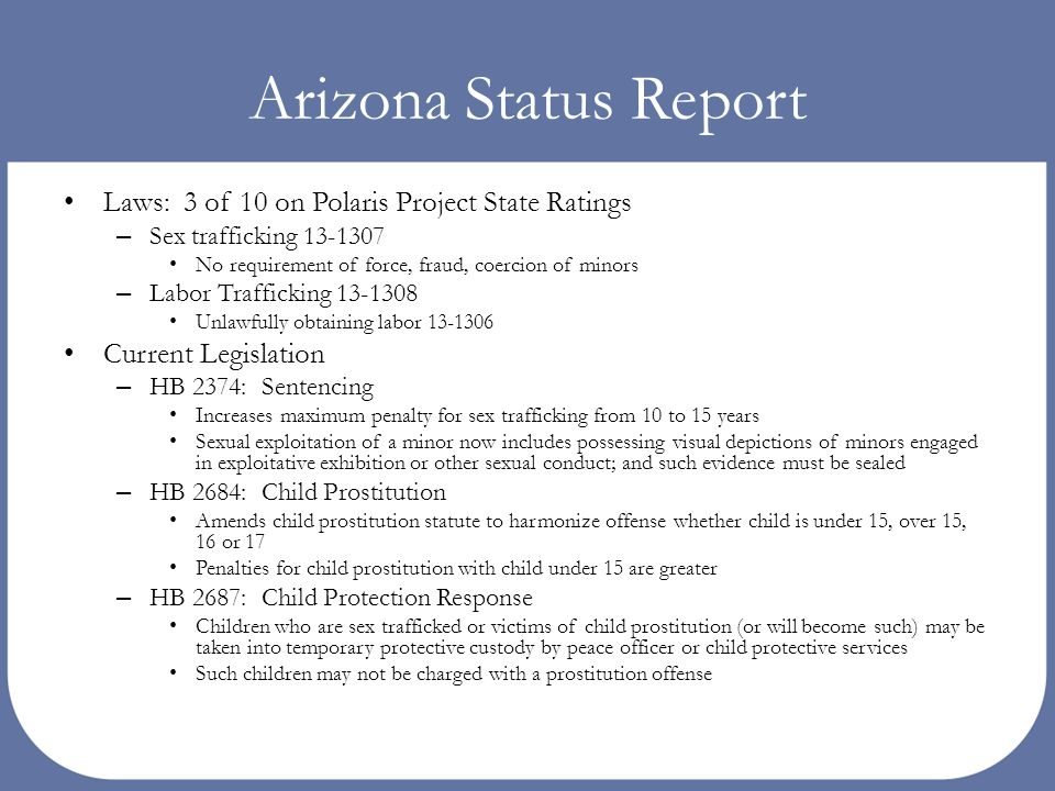 Arizona Status Report Laws: 3 of 10 on Polaris Project State Ratings – Sex trafficking 13-1307 No requirement of force, fraud, coercion of minors – La