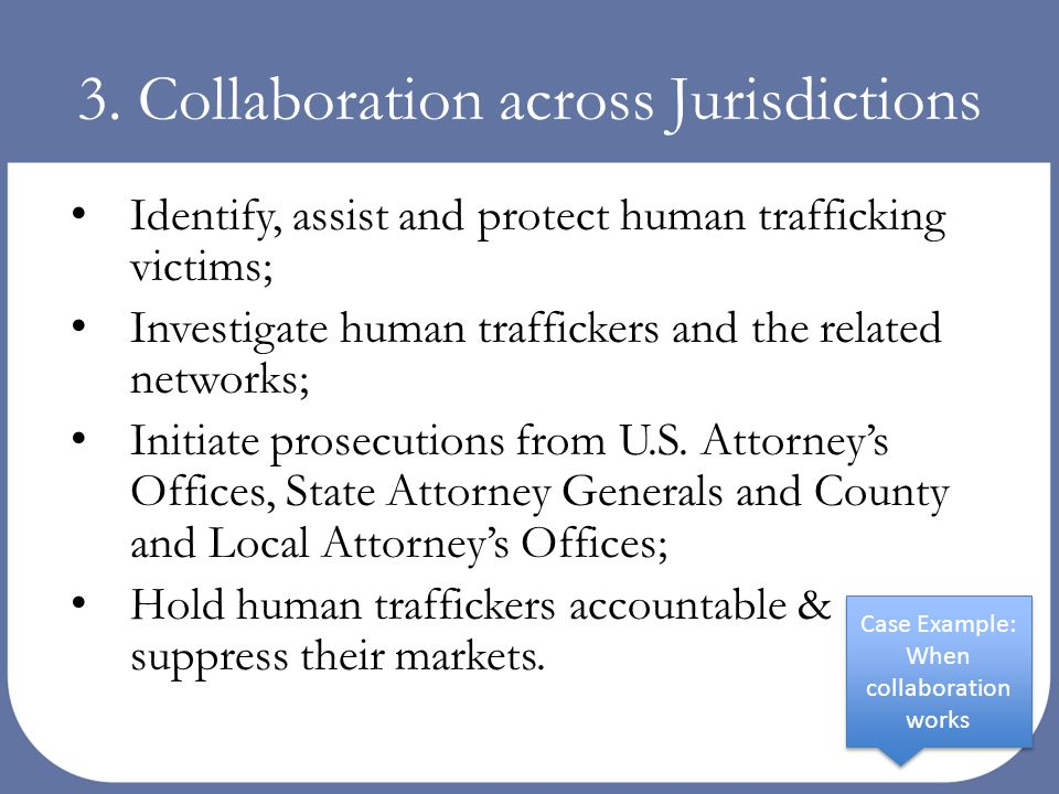 3. Collaboration across Jurisdictions Identify, assist and protect human trafficking victims; Investigate human traffickers and the related networks;