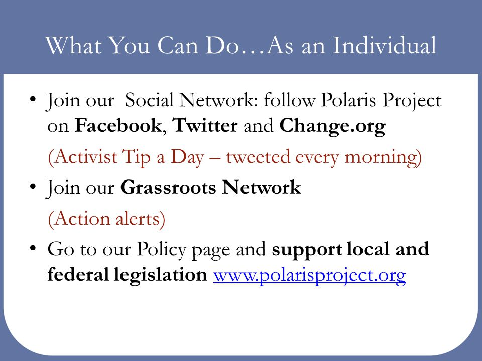What You Can Do…As an Individual Join our Social Network: follow Polaris Project on Facebook, Twitter and Change.org (Activist Tip a Day – tweeted eve