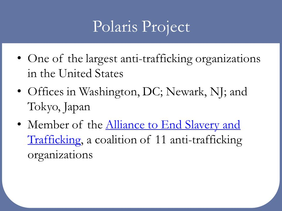 Polaris Project One of the largest anti-trafficking organizations in the United States Offices in Washington, DC; Newark, NJ; and Tokyo, Japan Member