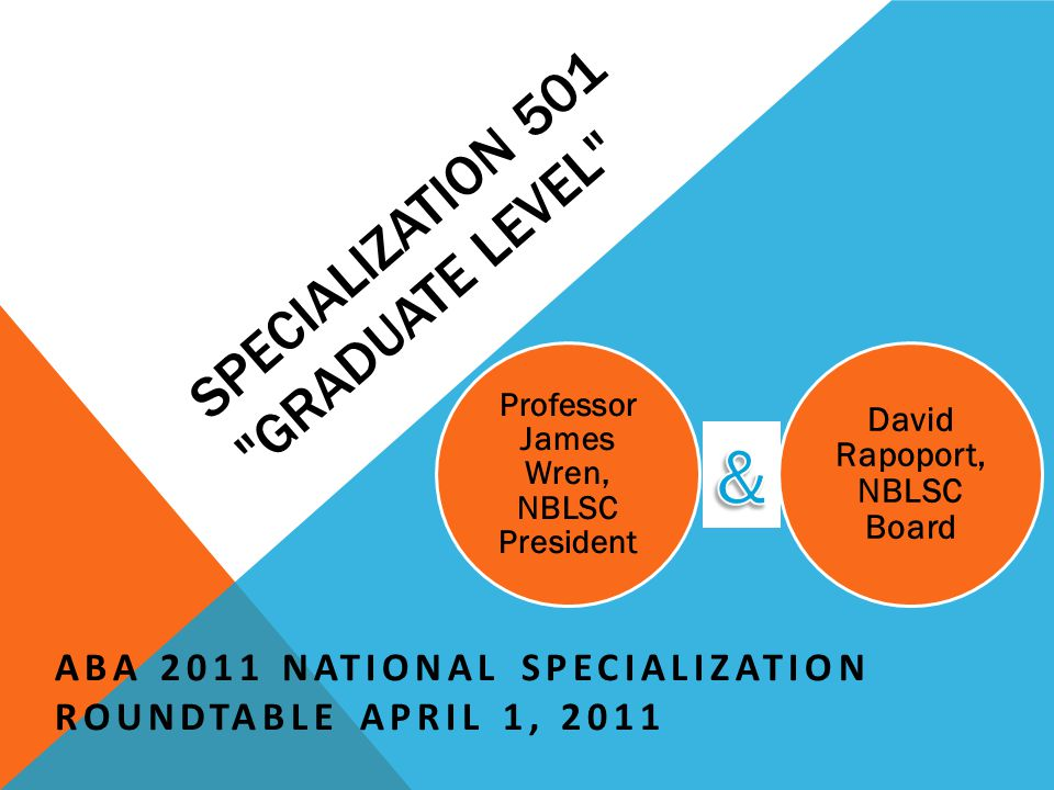SPECIALIZATION 501 GRADUATE LEVEL ABA 2011 NATIONAL SPECIALIZATION ROUNDTABLE APRIL 1, 2011 Professor James Wren, NBLSC President David Rapoport, NBLSC Board