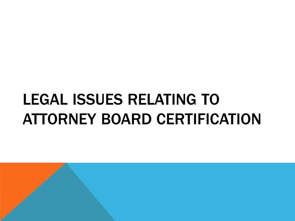 LEGAL ISSUES RELATING TO ATTORNEY BOARD CERTIFICATION