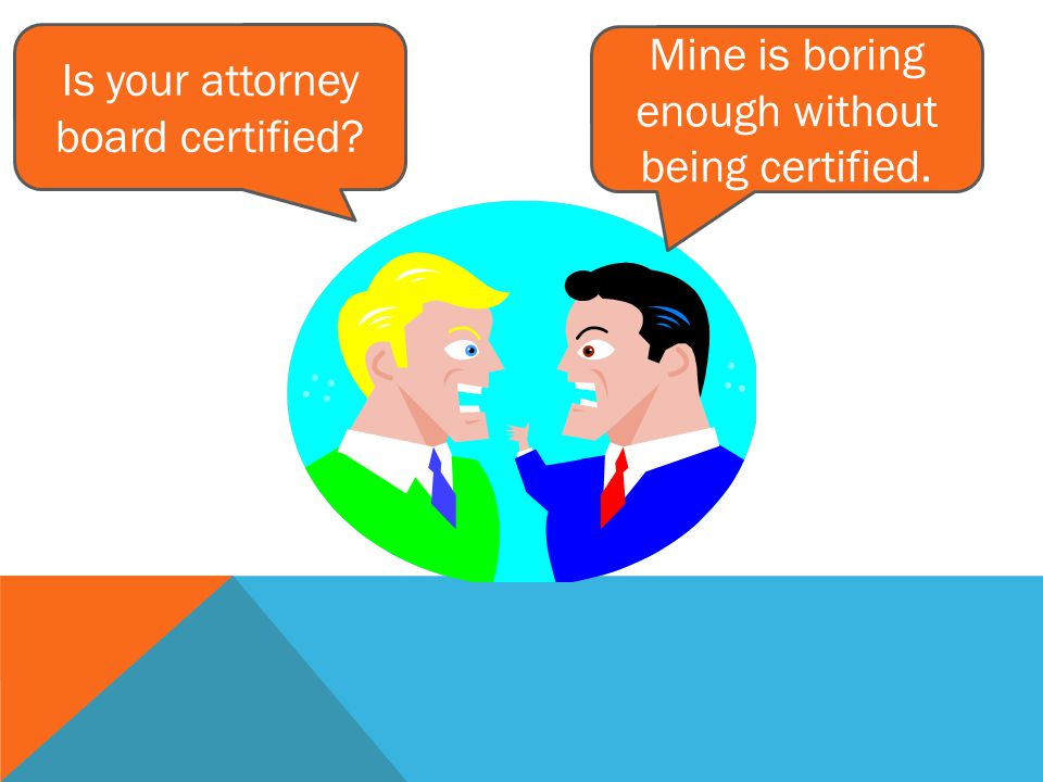 Mine is boring enough without being certified. Is your attorney board certified