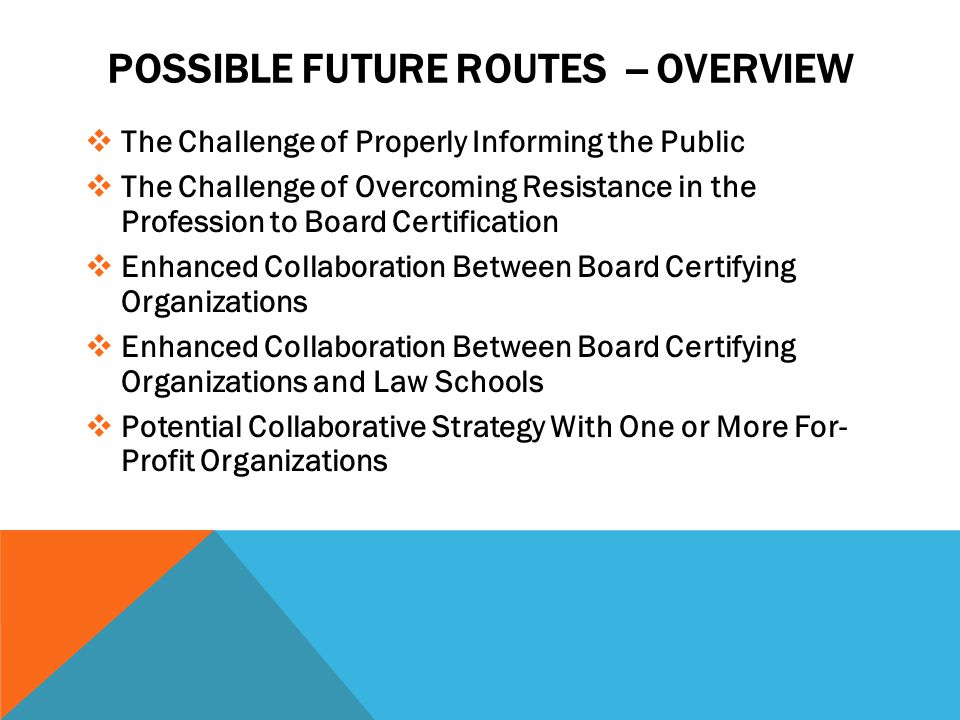 POSSIBLE FUTURE ROUTES -- OVERVIEW  The Challenge of Properly Informing the Public  The Challenge of Overcoming Resistance in the Profession to Board Certification  Enhanced Collaboration Between Board Certifying Organizations  Enhanced Collaboration Between Board Certifying Organizations and Law Schools  Potential Collaborative Strategy With One or More For- Profit Organizations