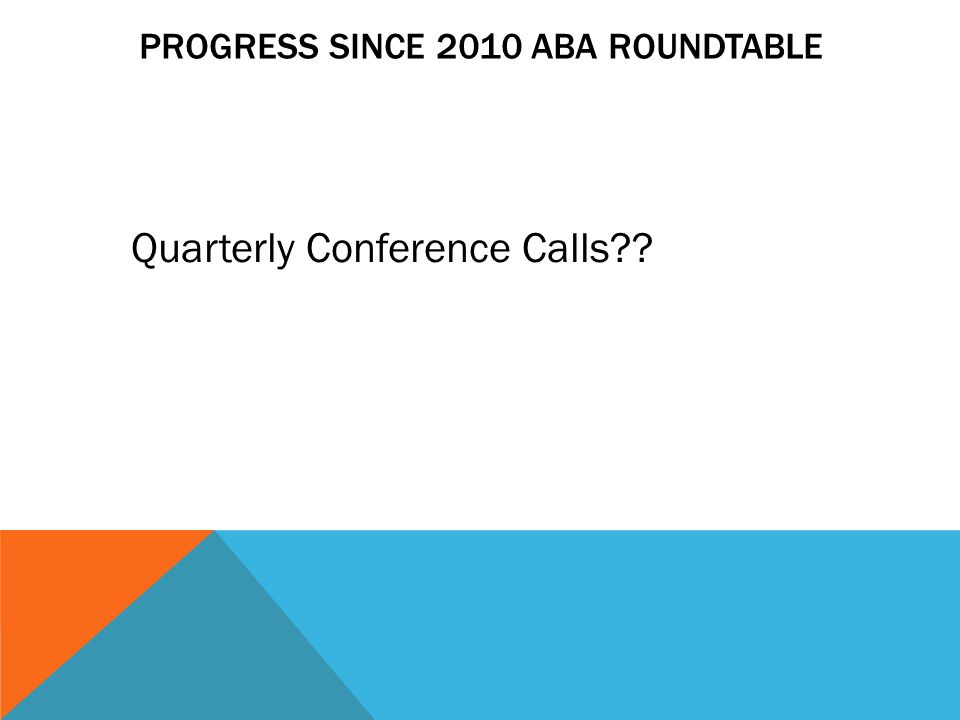 PROGRESS SINCE 2010 ABA ROUNDTABLE Quarterly Conference Calls??