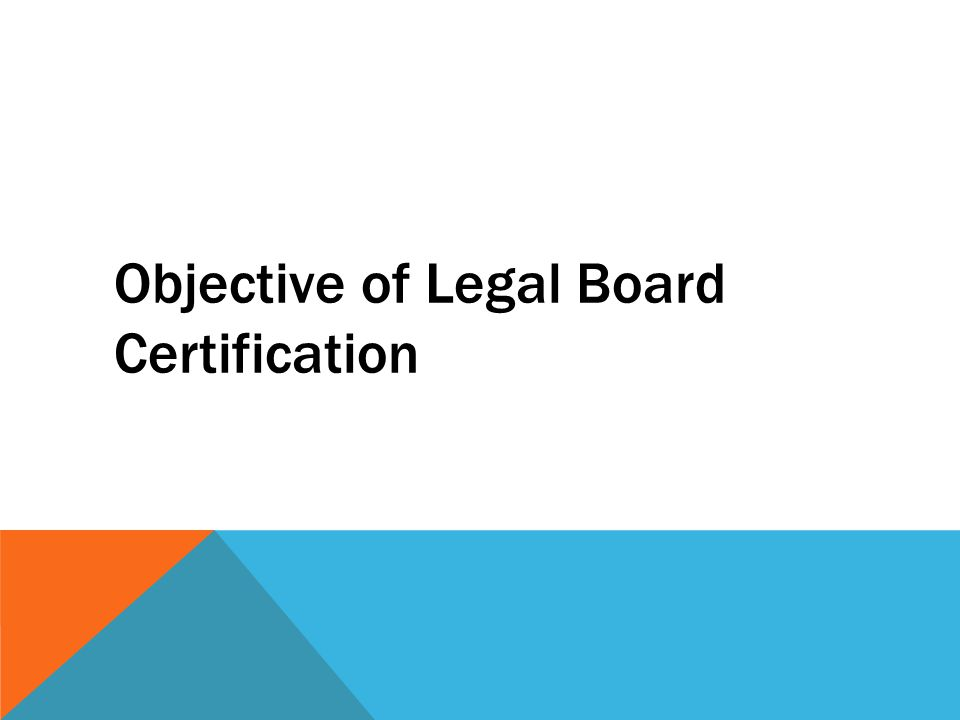 OBJECTIVE OF LEGAL BOARD CERTIFICATION Primary Objective: Provide reliable means for the public to find attorneys specialized in relevant field Supporting Assumption: The legal profession as a whole benefits as the public is better served and informed