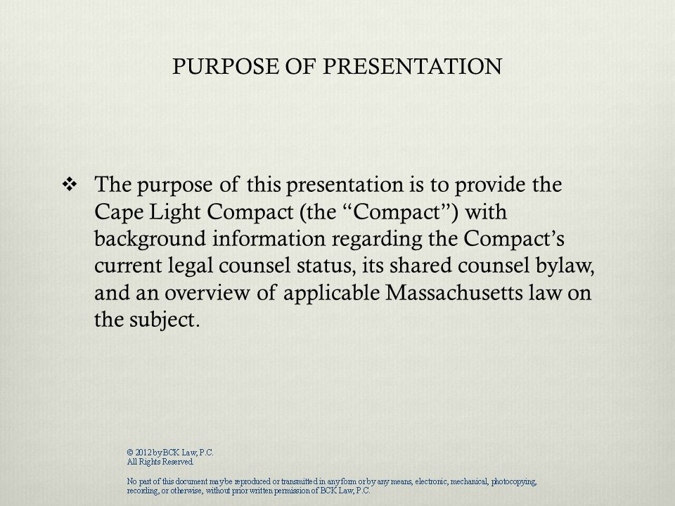PURPOSE OF PRESENTATION  The purpose of this presentation is to provide the Cape Light Compact (the Compact ) with background information regarding the Compact's current legal counsel status, its shared counsel bylaw, and an overview of applicable Massachusetts law on the subject.